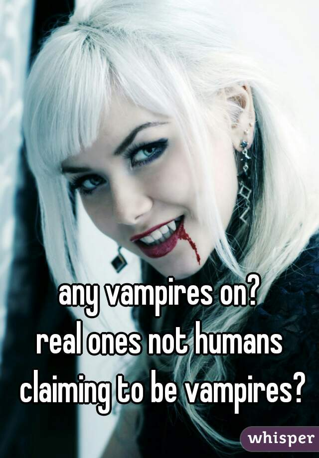 any vampires on? real ones not humans claiming to be vampires?