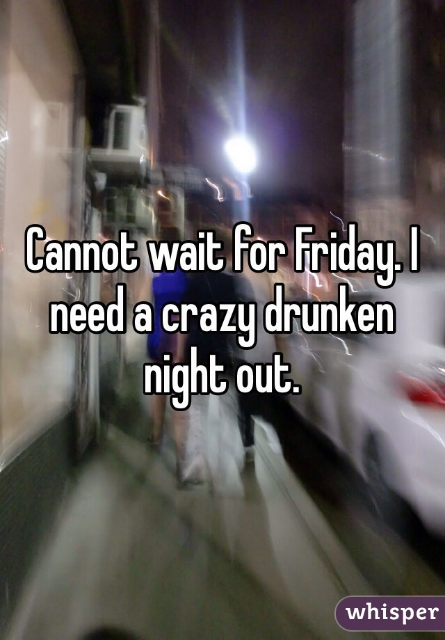 Cannot wait for Friday. I need a crazy drunken night out.