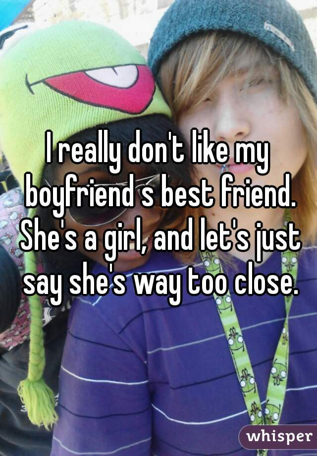 I really don't like my boyfriend s best friend. She's a girl, and let's just say she's way too close.
