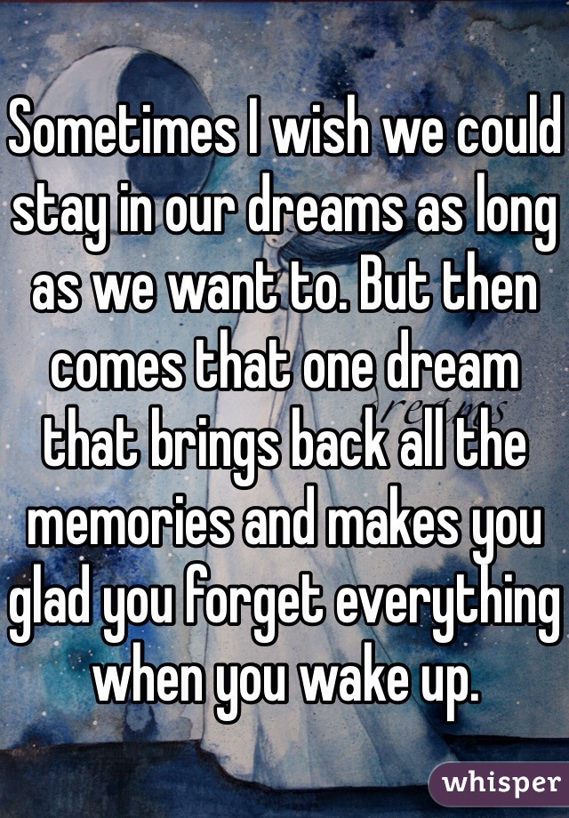 Sometimes I wish we could stay in our dreams as long as we want to. But then comes that one dream that brings back all the memories and makes you glad you forget everything when you wake up.