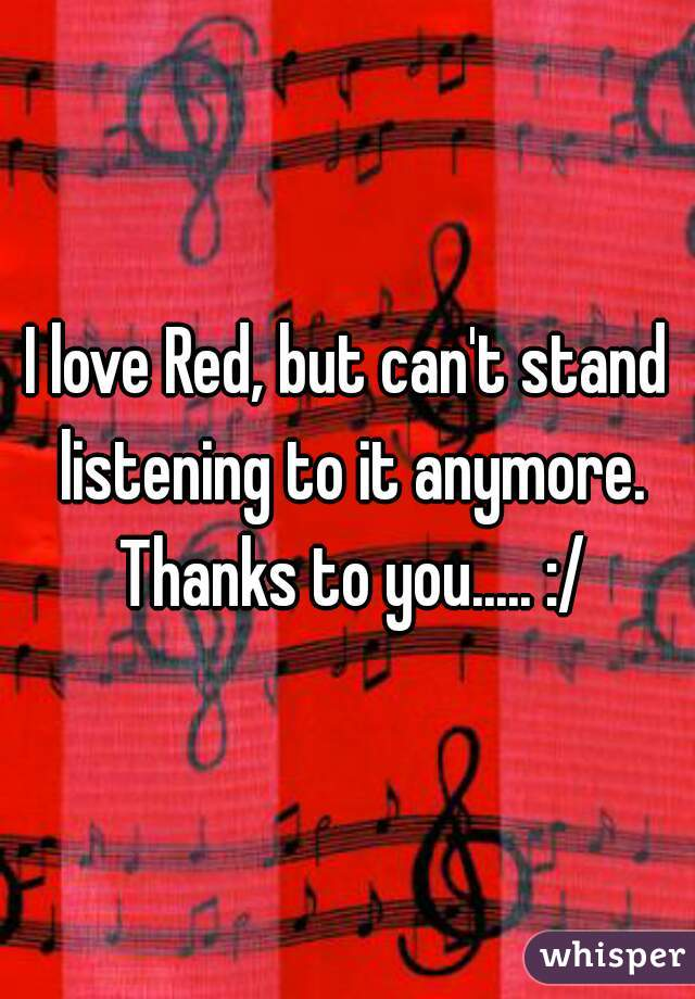 I love Red, but can't stand listening to it anymore. Thanks to you..... :/