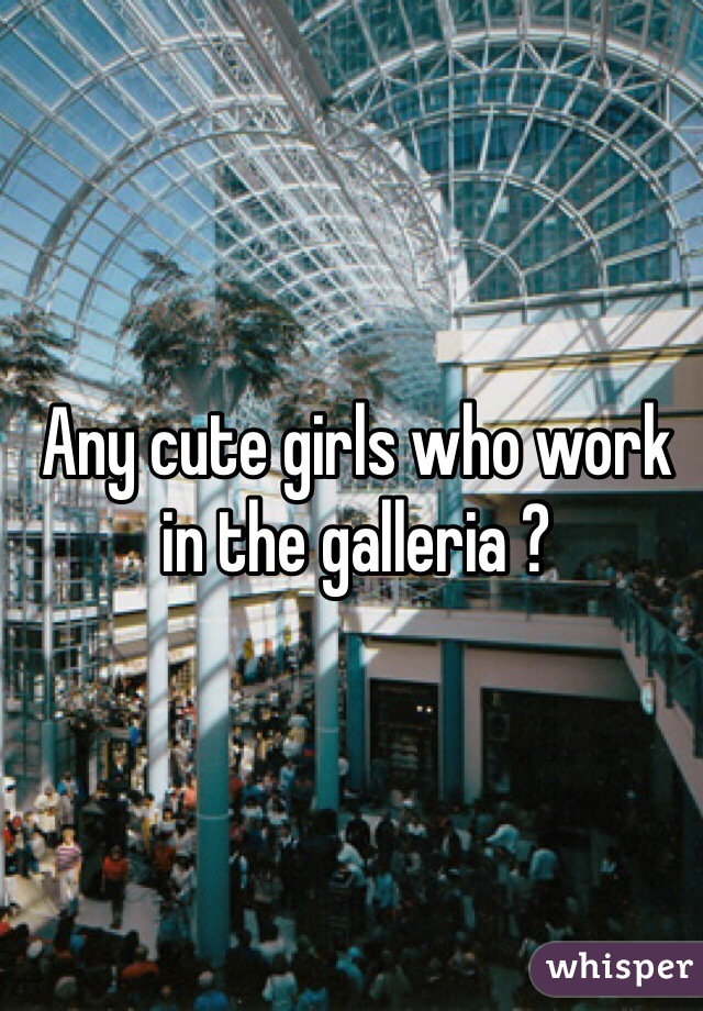 Any cute girls who work in the galleria ?