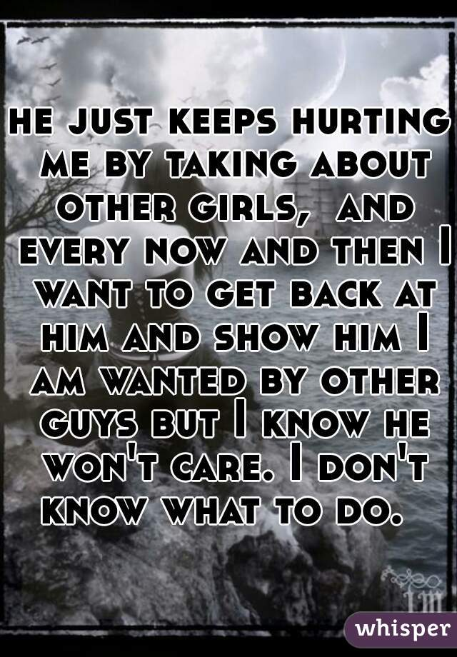 he just keeps hurting me by taking about other girls,  and every now and then I want to get back at him and show him I am wanted by other guys but I know he won't care. I don't know what to do.