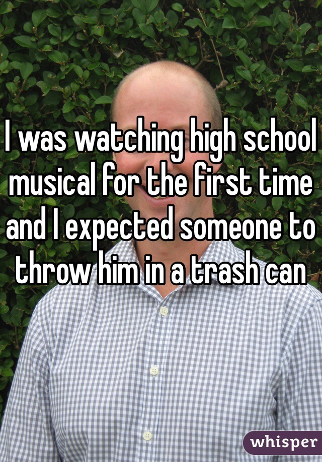 I was watching high school musical for the first time and I expected someone to throw him in a trash can