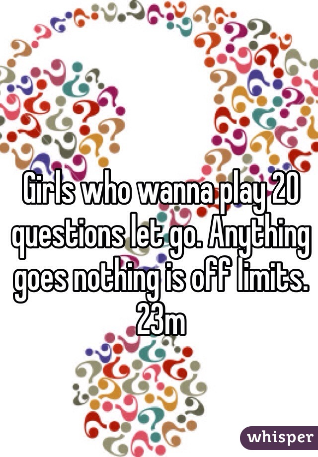 Girls who wanna play 20 questions let go. Anything goes nothing is off limits. 23m