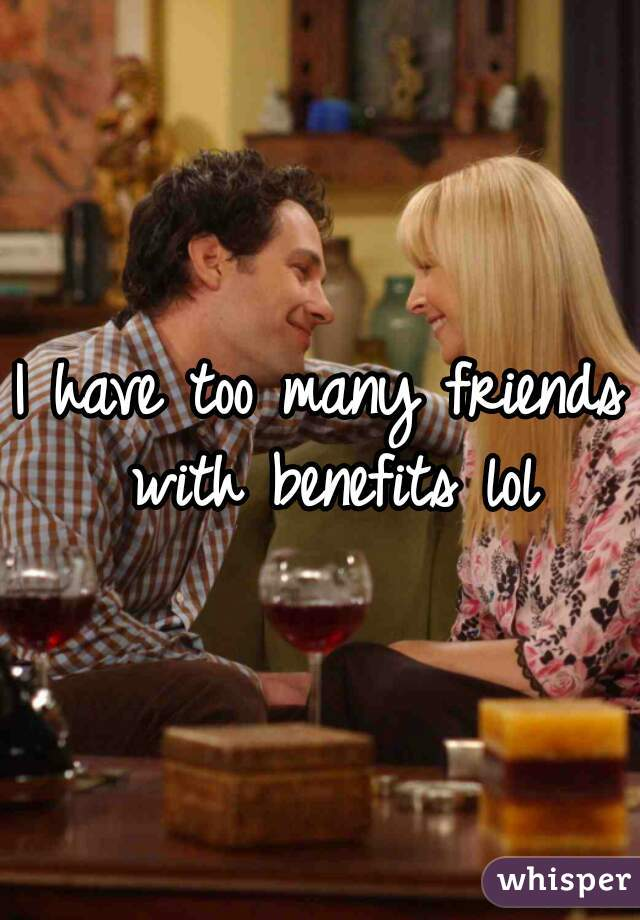 I have too many friends with benefits lol