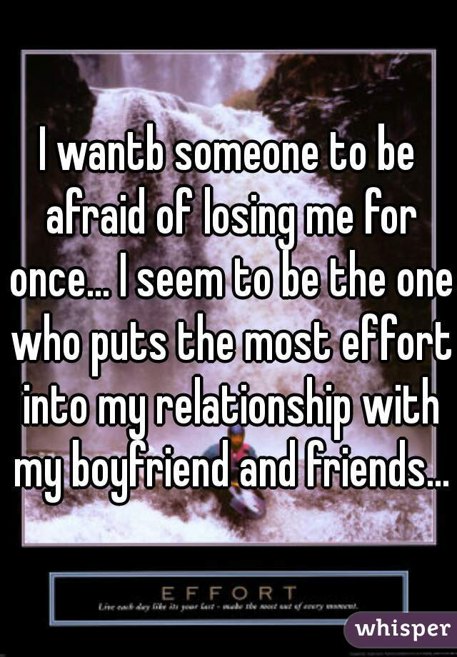 I wantb someone to be afraid of losing me for once... I seem to be the one who puts the most effort into my relationship with my boyfriend and friends...