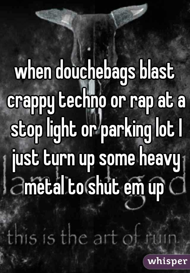 when douchebags blast crappy techno or rap at a stop light or parking lot I just turn up some heavy metal to shut em up