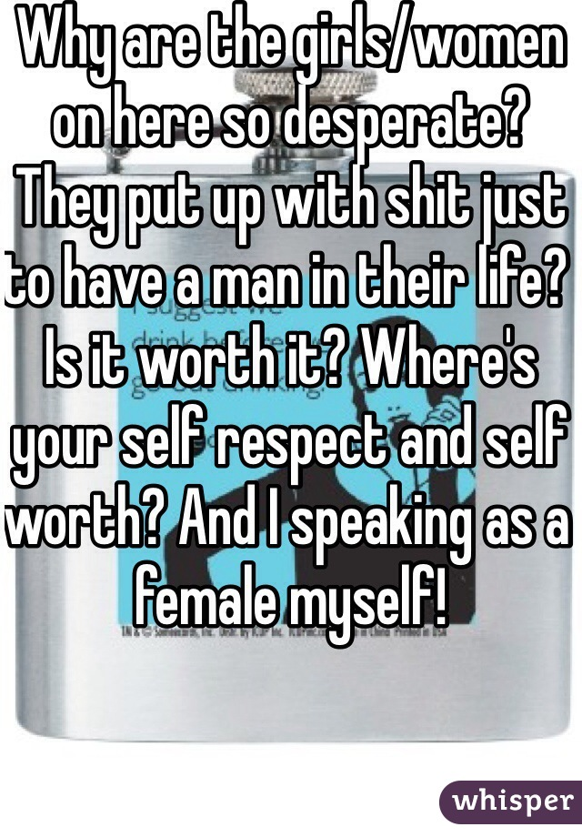 Why are the girls/women on here so desperate? They put up with shit just to have a man in their life? Is it worth it? Where's your self respect and self worth? And I speaking as a female myself!