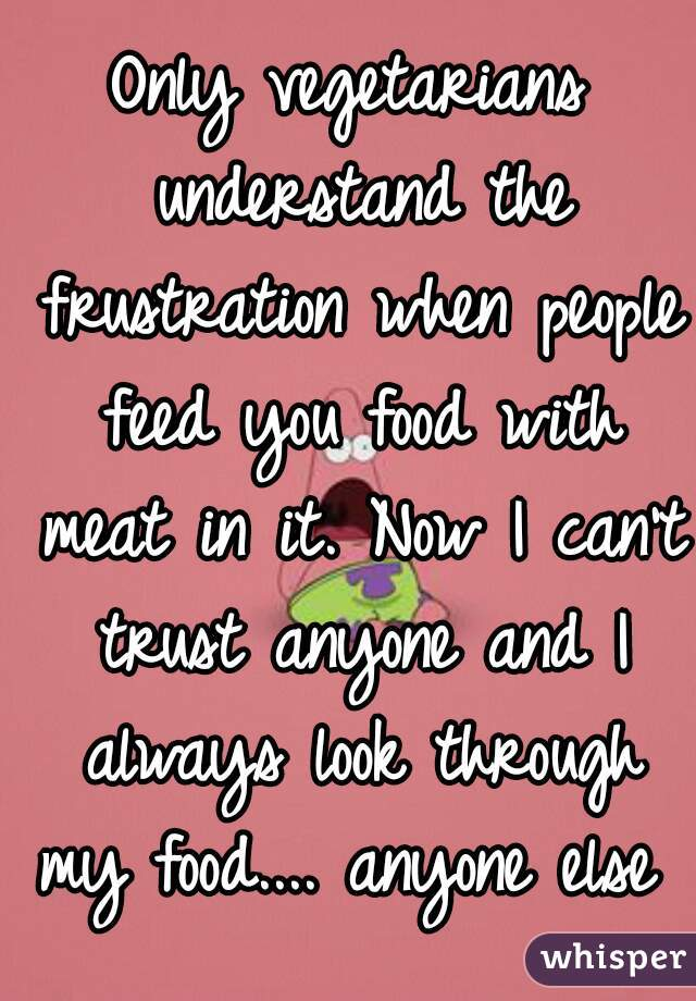 Only vegetarians understand the frustration when people feed you food with meat in it. Now I can't trust anyone and I always look through my food.... anyone else ?