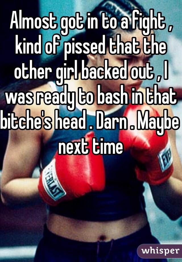 Almost got in to a fight , kind of pissed that the other girl backed out , I was ready to bash in that bitche's head . Darn . Maybe next time