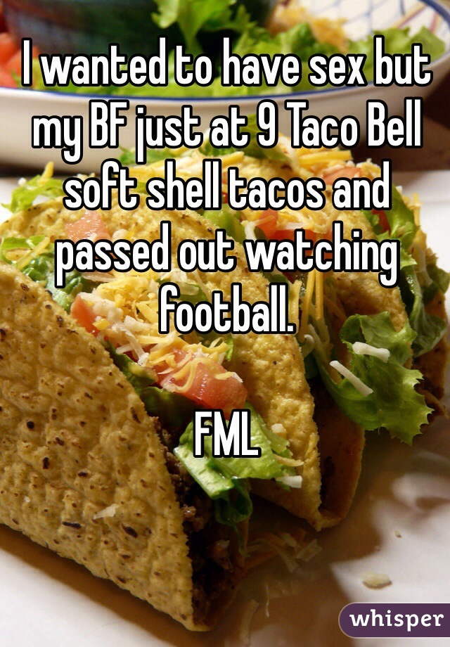 I wanted to have sex but my BF just at 9 Taco Bell soft shell tacos and passed out watching football.   FML