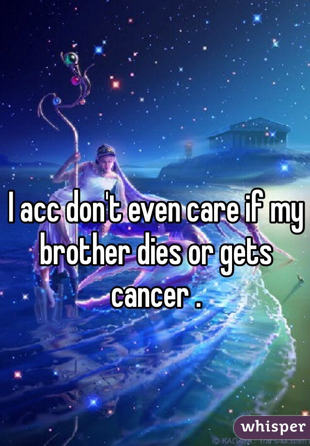 I acc don't even care if my brother dies or gets cancer .