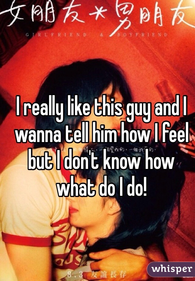 I really like this guy and I wanna tell him how I feel but I don't know how what do I do!