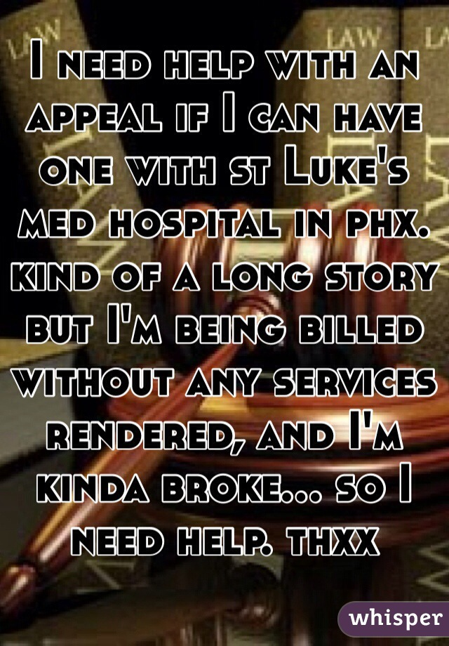 I need help with an appeal if I can have one with st Luke's med hospital in phx. kind of a long story but I'm being billed without any services rendered, and I'm kinda broke... so I need help. thxx