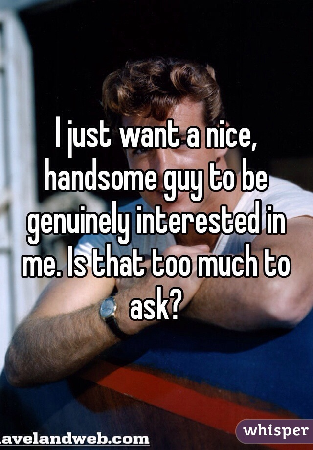 I just want a nice, handsome guy to be genuinely interested in me. Is that too much to ask?