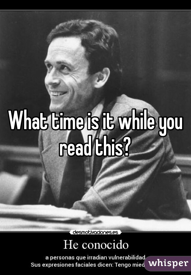 What time is it while you read this?