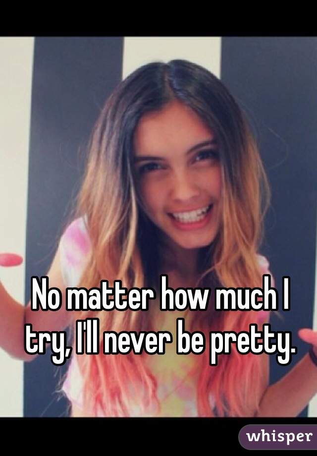 No matter how much I try, I'll never be pretty.
