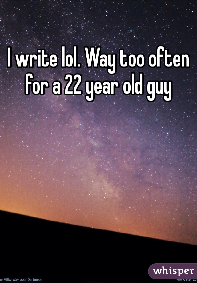 I write lol. Way too often for a 22 year old guy