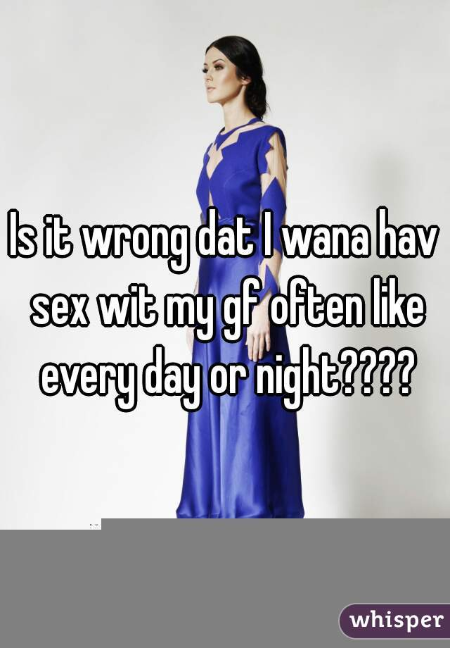 Is it wrong dat I wana hav sex wit my gf often like every day or night????