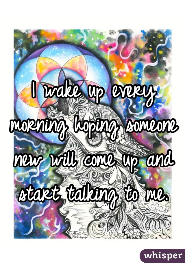 I wake up every morning hoping someone new will come up and start talking to me.