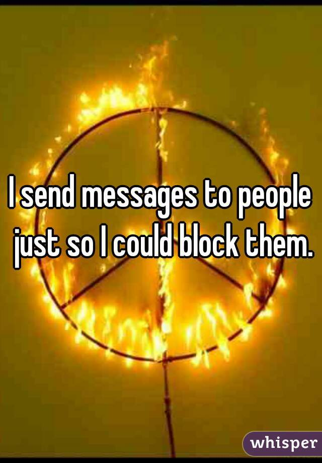 I send messages to people just so I could block them.