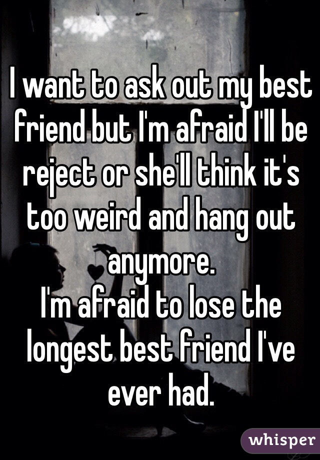I want to ask out my best friend but I'm afraid I'll be reject or she'll think it's too weird and hang out anymore. I'm afraid to lose the longest best friend I've ever had.