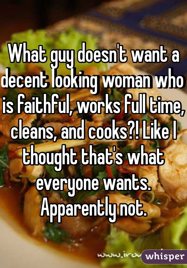 What guy doesn't want a decent looking woman who is faithful, works full time, cleans, and cooks?! Like I thought that's what everyone wants. Apparently not.