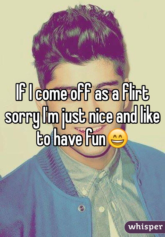 If I come off as a flirt sorry I'm just nice and like to have fun😄
