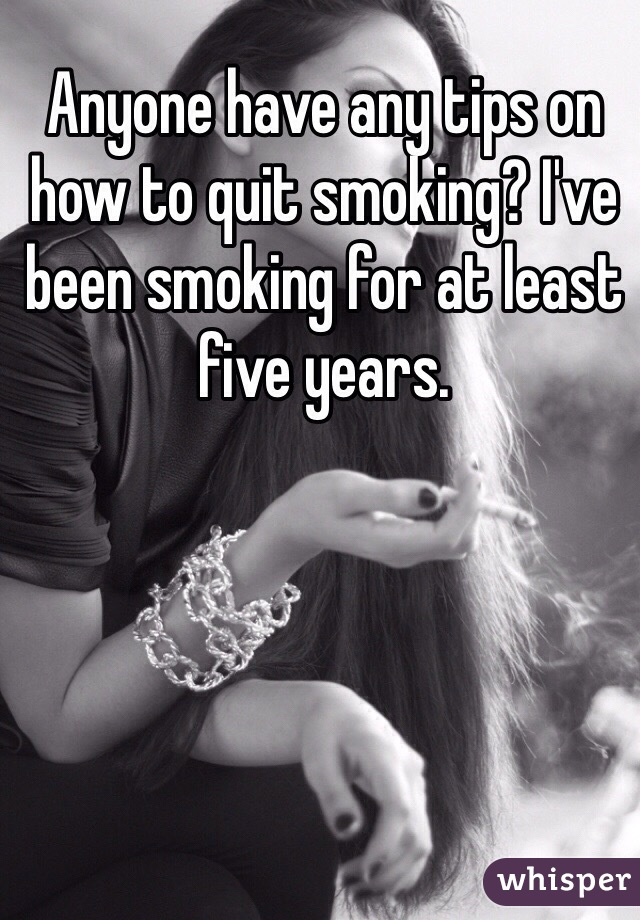 Anyone have any tips on how to quit smoking? I've been smoking for at least five years.