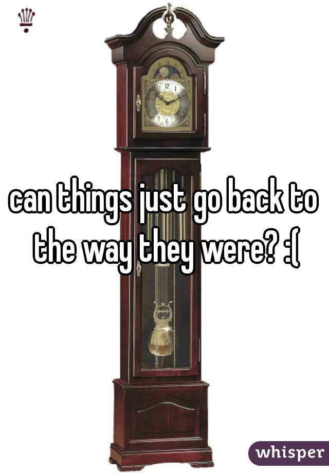 can things just go back to the way they were? :(