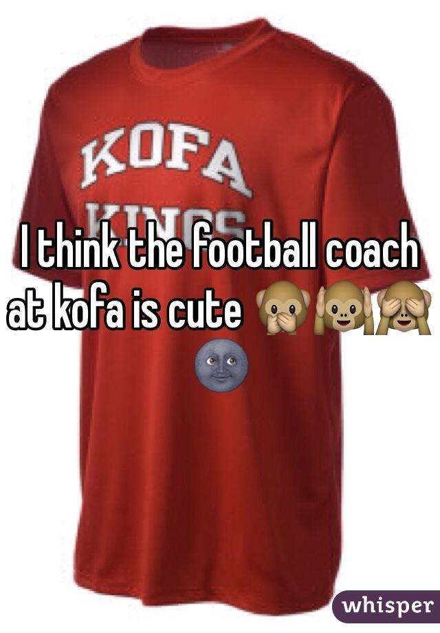 I think the football coach at kofa is cute 🙊🙉🙈🌚