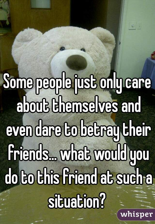 Some people just only care about themselves and even dare to betray their friends... what would you do to this friend at such a situation?