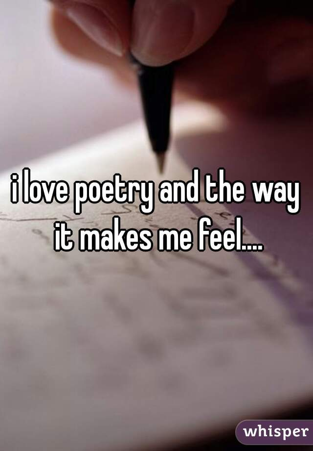 i love poetry and the way it makes me feel....