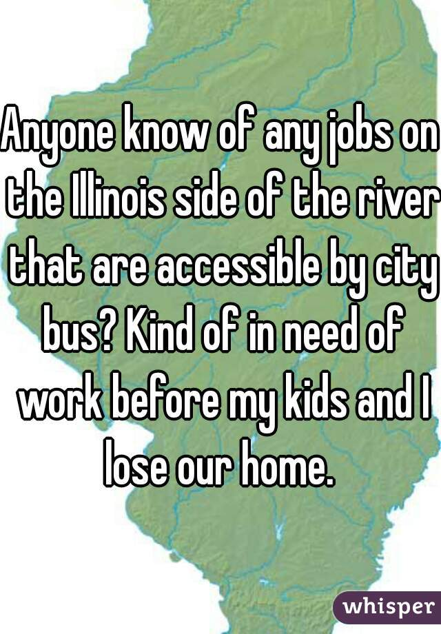 Anyone know of any jobs on the Illinois side of the river that are accessible by city bus? Kind of in need of work before my kids and I lose our home.