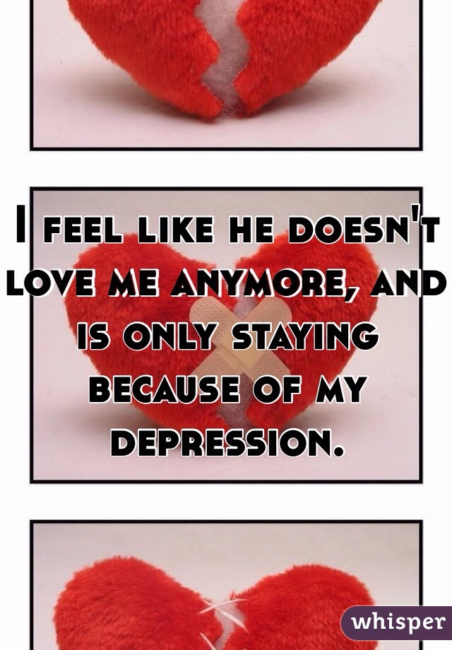 I feel like he doesn't love me anymore, and is only staying because of my depression.