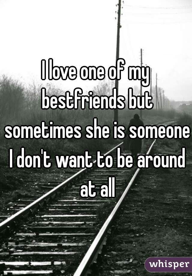 I love one of my bestfriends but sometimes she is someone I don't want to be around at all