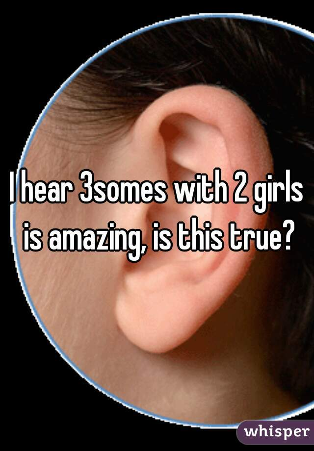 I hear 3somes with 2 girls is amazing, is this true?