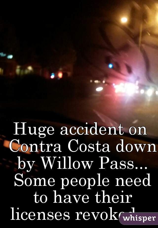 Huge accident on Contra Costa down by Willow Pass... Some people need to have their licenses revoked.