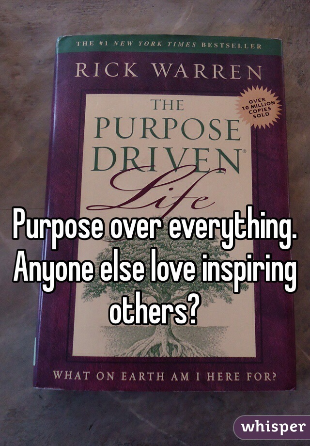 Purpose over everything. Anyone else love inspiring others?