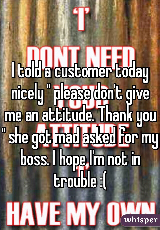 """I told a customer today nicely """" please don't give me an attitude. Thank you """" she got mad asked for my boss. I hope I'm not in trouble :("""