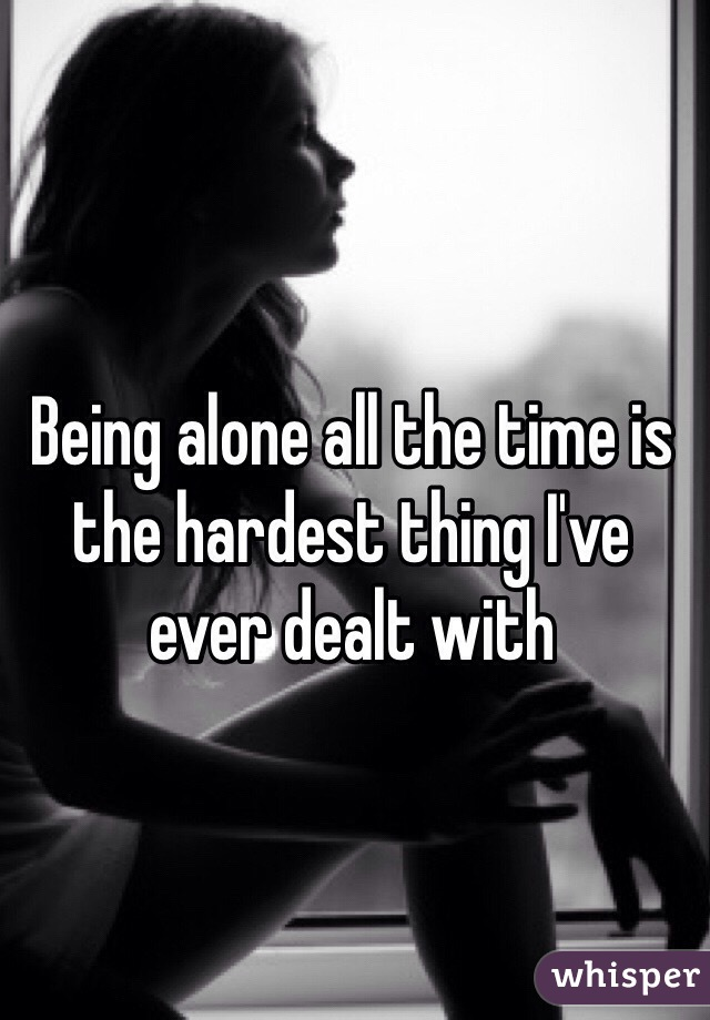 Being alone all the time is the hardest thing I've ever dealt with