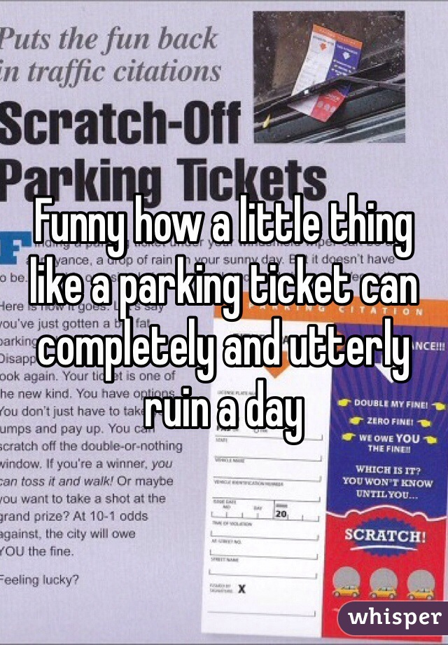 Funny how a little thing like a parking ticket can completely and utterly ruin a day