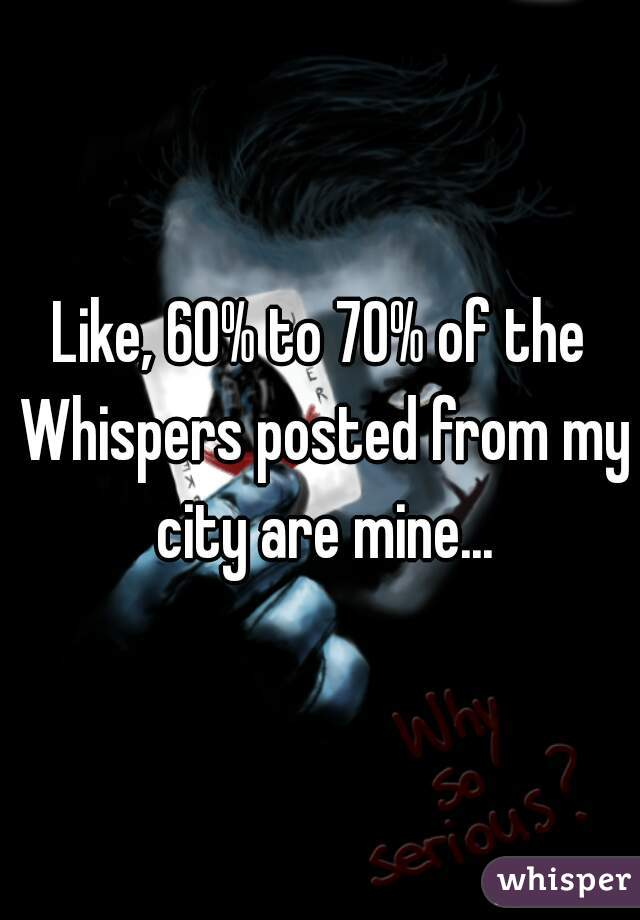 Like, 60% to 70% of the Whispers posted from my city are mine...