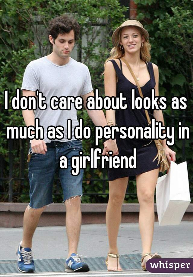 I don't care about looks as much as I do personality in a girlfriend