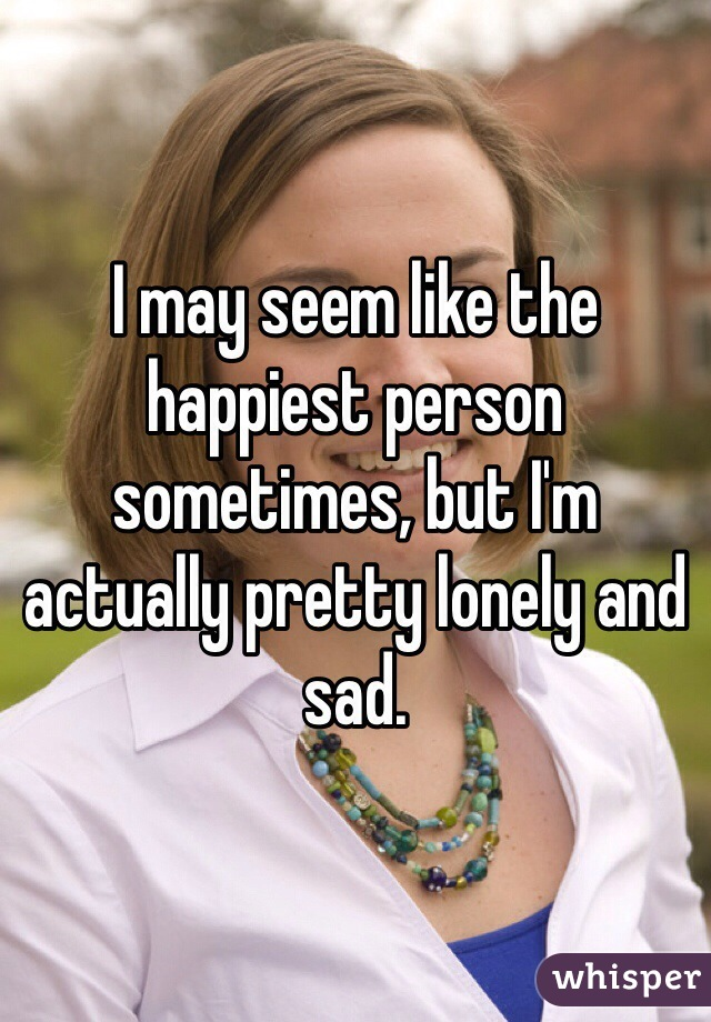 I may seem like the happiest person sometimes, but I'm actually pretty lonely and sad.