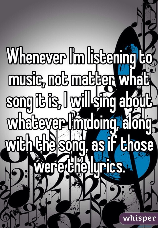 Whenever I'm listening to music, not matter what song it is, I will sing about whatever I'm doing, along with the song, as if those were the lyrics.