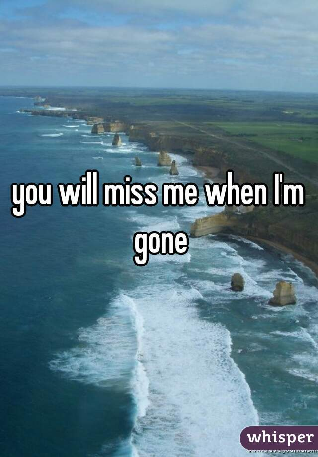 you will miss me when I'm gone
