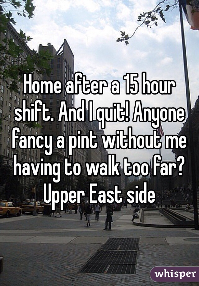 Home after a 15 hour shift. And I quit! Anyone fancy a pint without me having to walk too far? Upper East side