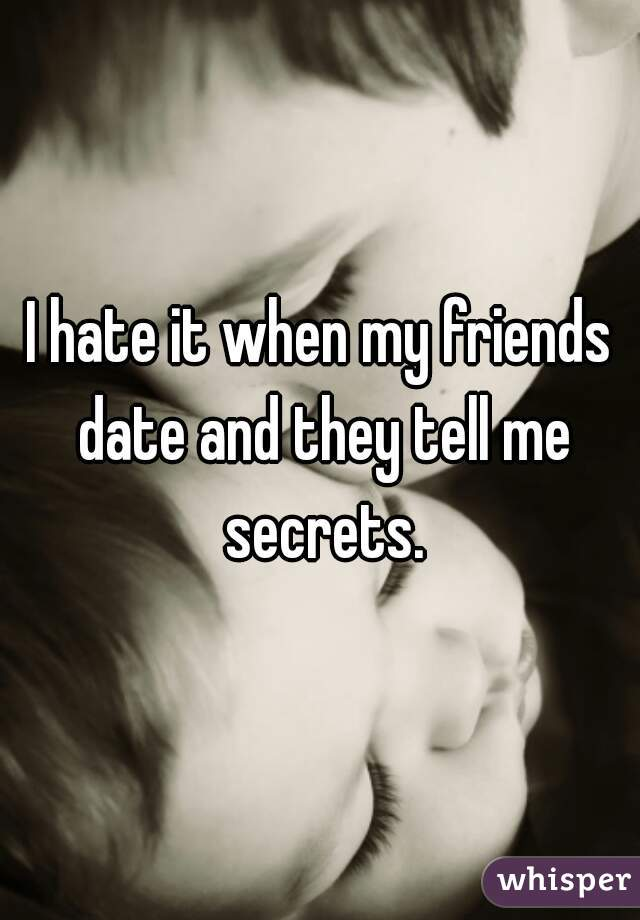 I hate it when my friends date and they tell me secrets.